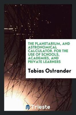 The Planetarium, and Astronomical Calculator. For the Use of Schools, Academies, and Private Learners