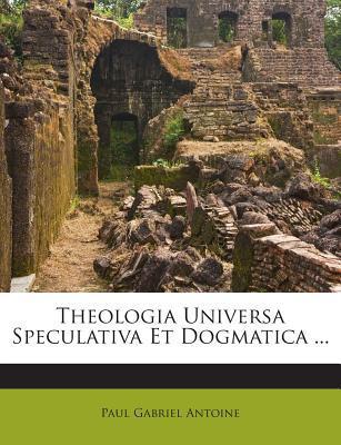 Theologia Universa Speculativa Et Dogmatica ...