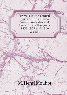 Travels in the Central Parts of Indo-China Siam Cambodia and Laos During the Years 1858 1859 and 1860 Volume 1