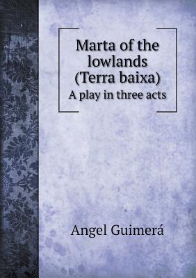 Marta of the Lowlands (Terra Baixa) a Play in Three Acts
