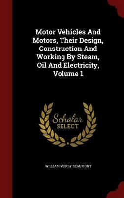 Motor Vehicles and Motors, Their Design, Construction and Working by Steam, Oil and Electricity, Volume 1