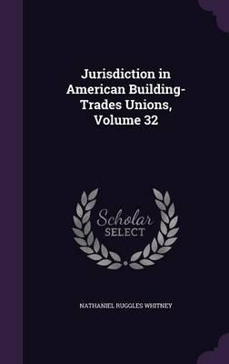 Jurisdiction in American Building-Trades Unions, Volume 32