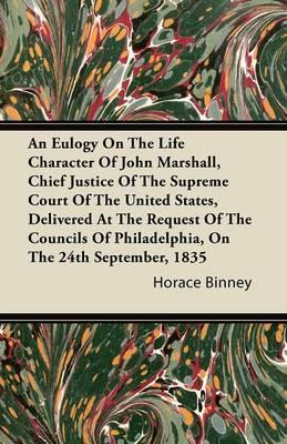 An Eulogy On The Life Character Of John Marshall, Chief Justice Of The Supreme Court Of The United States, Delivered At The Request Of The Councils Of Philadelphia, On The 24th September, 1835