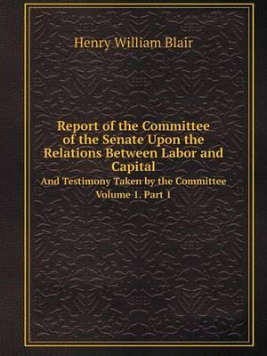 Report of the Committee of the Senate Upon the Relations Between Labor and Capital and Testimony Taken by the Committee Volume 1. Part 1
