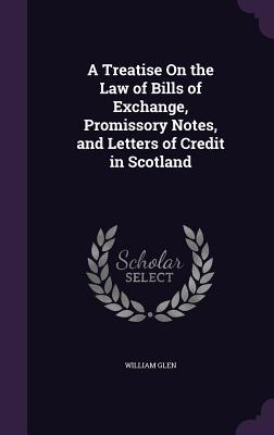 A Treatise on the Law of Bills of Exchange, Promissory Notes, and Letters of Credit in Scotland