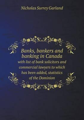 Banks, Bankers and Banking in Canada with List of Bank Solicitors and Commercial Lawyers to Which Has Been Added, Statistics of the Dominion