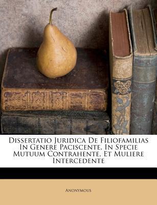 Dissertatio Juridica de Filiofamilias in Genere Paciscente, in Specie Mutuum Contrahente, Et Muliere Intercedente