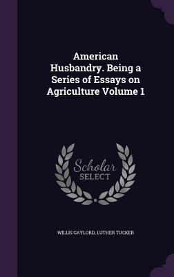 American Husbandry. Being a Series of Essays on Agriculture Volume 1