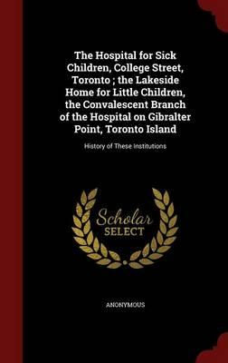 The Hospital for Sick Children, College Street, Toronto; The Lakeside Home for Little Children, the Convalescent Branch of the Hospital on Gibralter ... Toronto Island