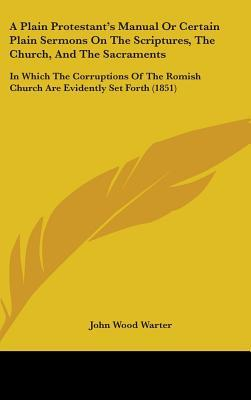 A Plain Protestant's Manual or Certain Plain Sermons on the Scriptures, the Church, and the Sacraments