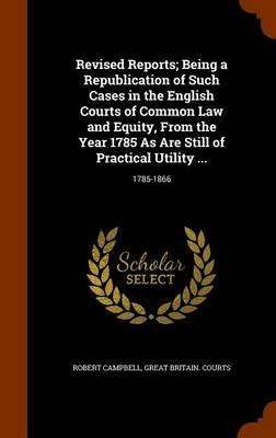 Revised Reports; Being a Republication of Such Cases in the English Courts of Common Law and Equity, from the Year 1785 as Are Still of Practical Utility ...