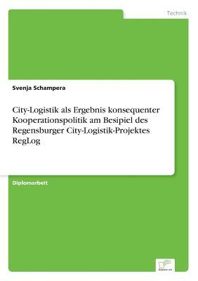 City-Logistik als Ergebnis konsequenter Kooperationspolitik am Besipiel des Regensburger City-Logistik-Projektes RegLog