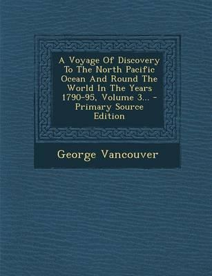 A Voyage of Discovery to the North Pacific Ocean and Round the World in the Years 1790-95, Volume 3.