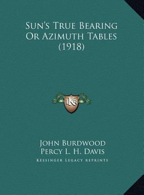 Sun's True Bearing or Azimuth Tables (1918) Sun's True Bearing or Azimuth Tables (1918)