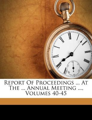 Report of Proceedings ... at the ... Annual Meeting ..., Volumes 40-45