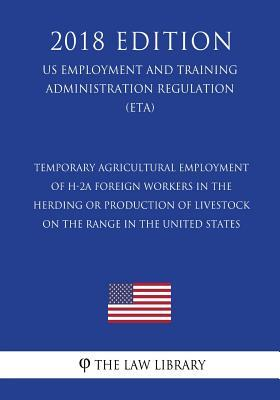 Temporary Agricultural Employment of H-2A Foreign Workers in the Herding or Production of Livestock on the Range in the United States (US Employment ... Regulation) (ETA) (2018 Edition)