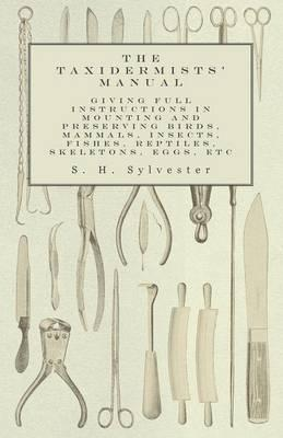 The Taxidermists' Manual - Giving Full Instructions in Mounting and Preserving Birds, Mammals, Insects, Fishes, Reptiles, Skeletons, Eggs, Etc