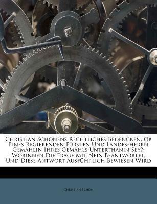 Christian Schonens Rechtliches Bedencken, OB Eines Regierenden Fursten Und Landes-Herrn Gemahlin Ihres Gemahls Unterthanin Sey?