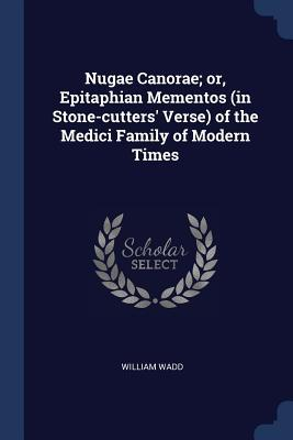 Nugae Canorae; Or, Epitaphian Mementos (in Stone-Cutters' Verse) of the Medici Family of Modern Times