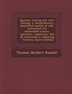 Ignition, Timing and Valve Setting. a Comprehensive Illustrated Manual of Self-Instruction for Automobile Owners, Operators, Repairmen, and All Interested in Motoring