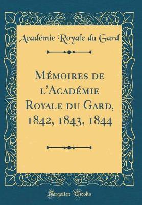 Mémoires de l'Académie Royale du Gard, 1842, 1843, 1844 (Classic Reprint)