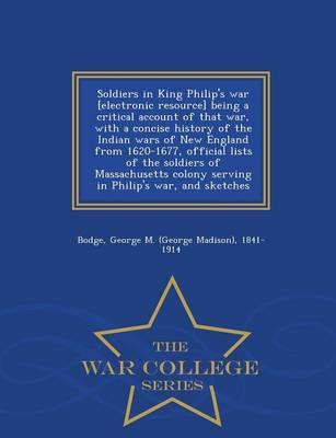 Soldiers in King Philip's War [Electronic Resource] Being a Critical Account of That War, with a Concise History of the Indian Wars of New England ... Colony Serving in Philip's War, and Sketches
