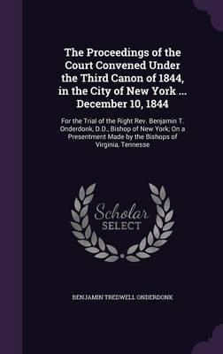 The Proceedings of the Court Convened Under the Third Canon of 1844, in the City of New York December 10, 1844, for the Trial of the Right REV. Made by the Bishops of Virginia, Tennesse