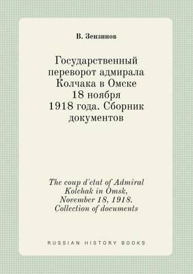 The Coup D'Etat of Admiral Kolchak in Omsk, November 18, 1918. Collection of Documents