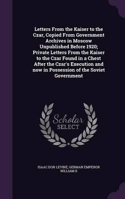 Letters from the Kaiser to the Czar, Copied from Government Archives in Moscow Unpublished Before 1920; Private Letters from the Kaiser to the Czar Now in Possession of the Soviet Government