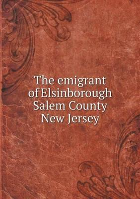 The Emigrant of Elsinborough Salem County New Jersey