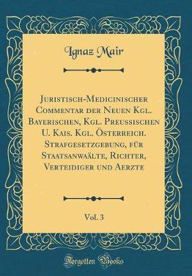 Juristisch-Medicinischer Commentar der Neuen Kgl. Bayerischen, Kgl. Preussischen U. Kais. Kgl. Österreich. Strafgesetzgebung, für Staatsanwaälte, ... und Aerzte, Vol. 3 (Classic Reprint)