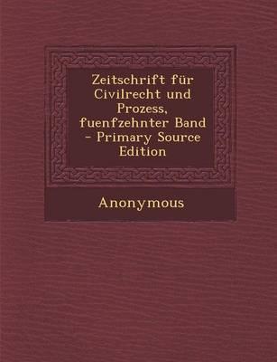 Zeitschrift Fur Civilrecht Und Prozess, Fuenfzehnter Band - Primary Source Edition