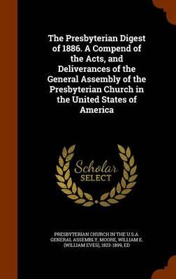 The Presbyterian Digest of 1886. a Compend of the Acts, and Deliverances of the General Assembly of the Presbyterian Church in the United States of America