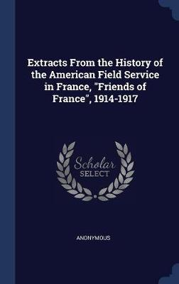 Extracts from the History of the American Field Service in France, Friends of France, 1914-1917