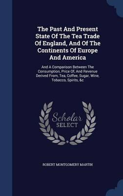 The Past and Present State of the Tea Trade of England, and of the Continents of Europe and America