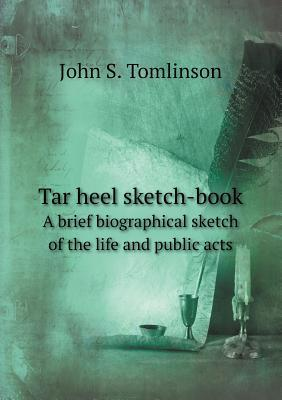 Tar Heel Sketch-Book a Brief Biographical Sketch of the Life and Public Acts