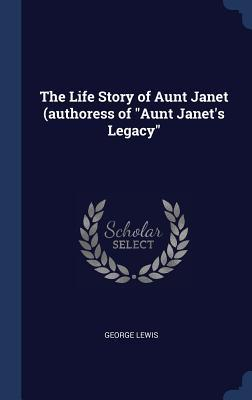 The Life Story of Aunt Janet (Authoress of Aunt Janet's Legacy