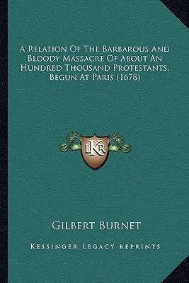 A Relation of the Barbarous and Bloody Massacre of about an Hundred Thousand Protestants, Begun at Paris (1678)