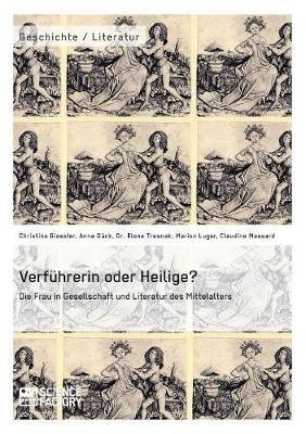 Verführerin oder Heilige? Die Frau in Gesellschaft und Literatur des Mittelalters