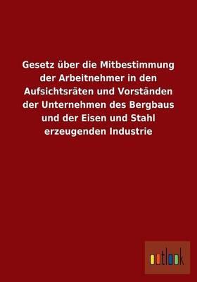 Gesetz über die Mitbestimmung der Arbeitnehmer in den Aufsichtsräten und Vorständen der Unternehmen des Bergbaus und der Eisen und Stahl erzeugenden Industrie