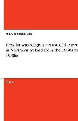 How far was religion a cause of the troubles in Northern Ireland from the 1960s to the 1980s?