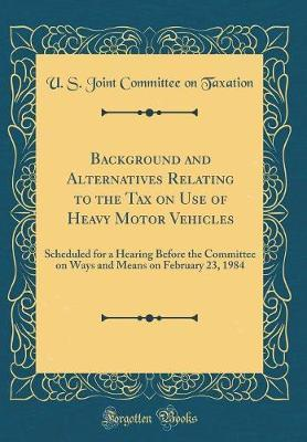 Background and Alternatives Relating to the Tax on Use of Heavy Motor Vehicles