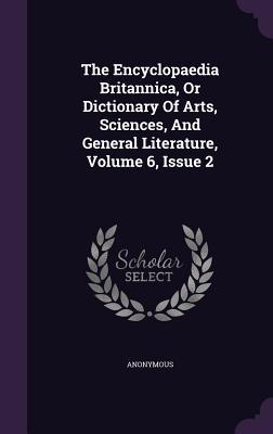 The Encyclopaedia Britannica, or Dictionary of Arts, Sciences, and General Literature, Volume 6, Issue 2