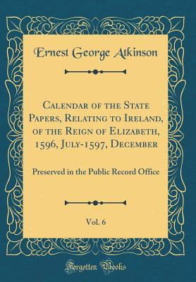 Calendar of the State Papers, Relating to Ireland, of the Reign of Elizabeth, 1596, July-1597, December, Vol. 6