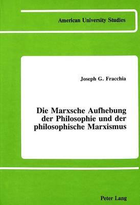 Die Marxische Aufhebung Der Philosphie Und Der Philosophische Marxsmus