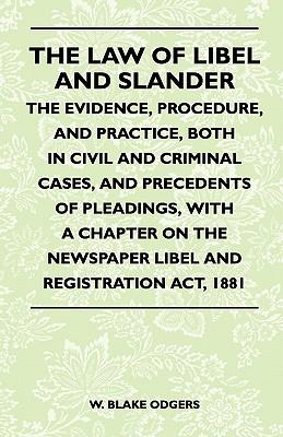 The Law Of Libel And Slander - The Evidence, Procedure, And Practice, Both In Civil And Criminal Cases, And Precedents Of Pleadings, With A Chapter On The Newspaper Libel And Registration Act, 1881