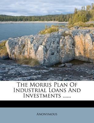 The Morris Plan of Industrial Loans and Investments ......