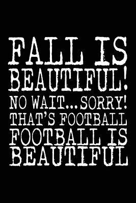 Fall Is Beautiful! No Wait. Sorry! That's Football Football Is Beautiful