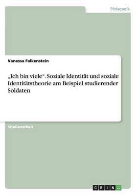 """""""Ich bin viele"""". Soziale Identität und soziale Identitätstheorie am Beispiel studierender Soldaten"""