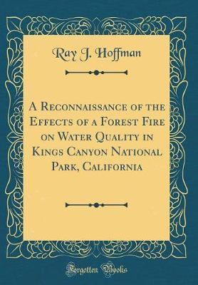 A Reconnaissance of the Effects of a Forest Fire on Water Quality in Kings Canyon National Park, California (Classic Reprint)